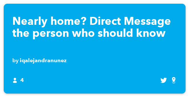 IFTTT Recipe: Nearly home? Direct Message the person who should know connects ios-location to twitter