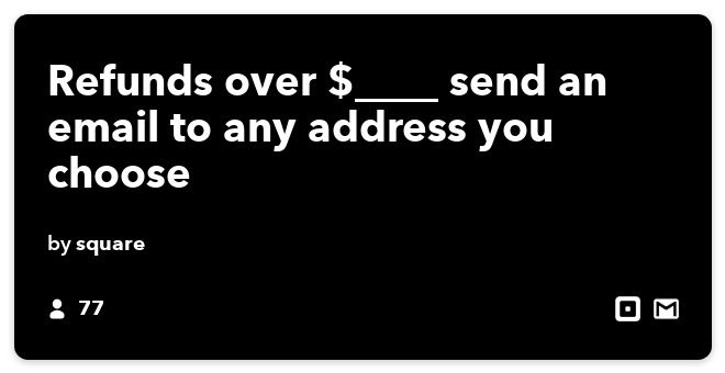 IFTTT Recipe: Refunds over $____ send an email to any address you choose  connects square to gmail