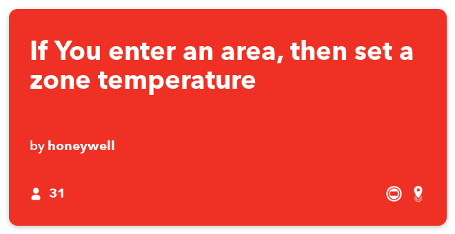 IFTTT Recipe: If You enter an area, then set a zone temperature  connects android-location to honeywell-single-zone-thermostat