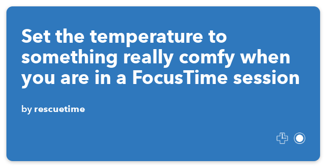IFTTT Recipe: Set the temperature to something really comfy when you are in a FocusTime session connects rescuetime to nest-thermostat