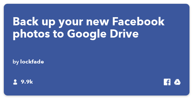 IFTTT Recipe: Save all the photos that I upload on Facebook to Google Drive connects facebook to google-drive